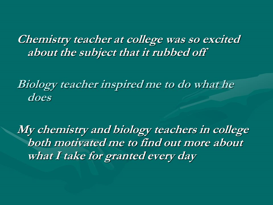 Chemistry teacher at college was so excited about the subject that it rubbed off Biology teacher inspired me to do what he does My chemistry and biology teachers in college both motivated me to find out more about what I take for granted every day