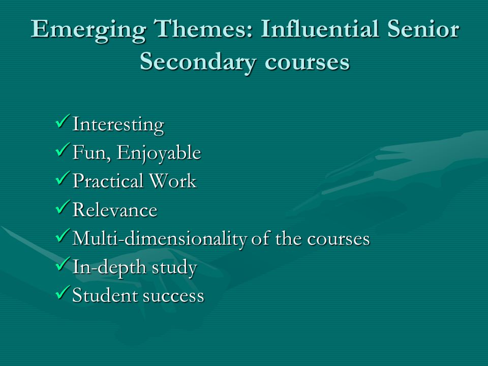 Emerging Themes: Influential Senior Secondary courses Interesting Interesting Fun, Enjoyable Fun, Enjoyable Practical Work Practical Work Relevance Relevance Multi-dimensionality of the courses Multi-dimensionality of the courses In-depth study In-depth study Student success Student success
