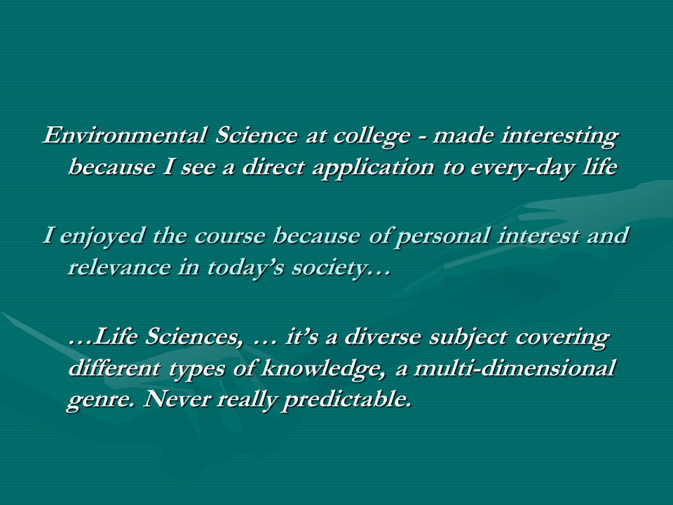 Environmental Science at college - made interesting because I see a direct application to every-day life I enjoyed the course because of personal interest and relevance in today's society… …Life Sciences, … it's a diverse subject covering different types of knowledge, a multi-dimensional genre.