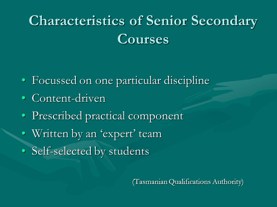 Characteristics of Senior Secondary Courses Focussed on one particular disciplineFocussed on one particular discipline Content-drivenContent-driven Prescribed practical componentPrescribed practical component Written by an 'expert' teamWritten by an 'expert' team Self-selected by students (Tasmanian Qualifications Authority)Self-selected by students (Tasmanian Qualifications Authority)