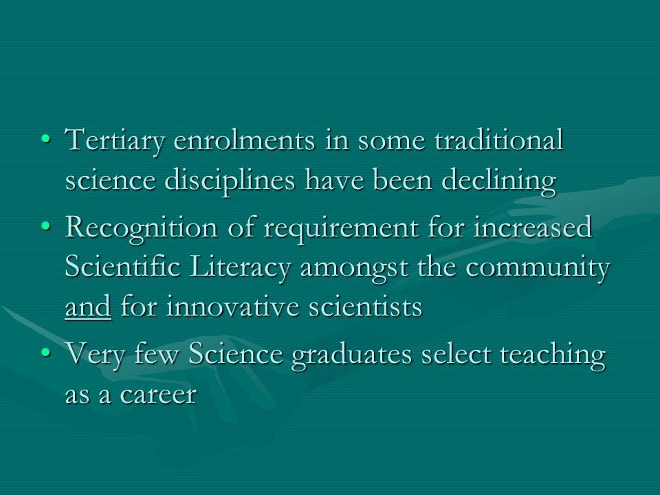 Tertiary enrolments in some traditional science disciplines have been decliningTertiary enrolments in some traditional science disciplines have been declining Recognition of requirement for increased Scientific Literacy amongst the community and for innovative scientistsRecognition of requirement for increased Scientific Literacy amongst the community and for innovative scientists Very few Science graduates select teaching as a careerVery few Science graduates select teaching as a career