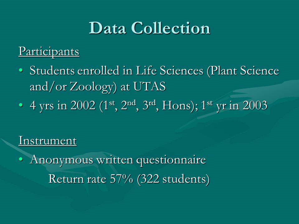 Data Collection Participants Students enrolled in Life Sciences (Plant Science and/or Zoology) at UTASStudents enrolled in Life Sciences (Plant Science and/or Zoology) at UTAS 4 yrs in 2002 (1 st, 2 nd, 3 rd, Hons); 1 st yr in 20034 yrs in 2002 (1 st, 2 nd, 3 rd, Hons); 1 st yr in 2003Instrument Anonymous written questionnaireAnonymous written questionnaire Return rate 57% (322 students)