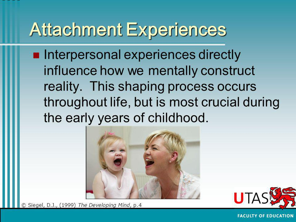 Attachment Experiences Interpersonal experiences directly influence how we mentally construct reality.