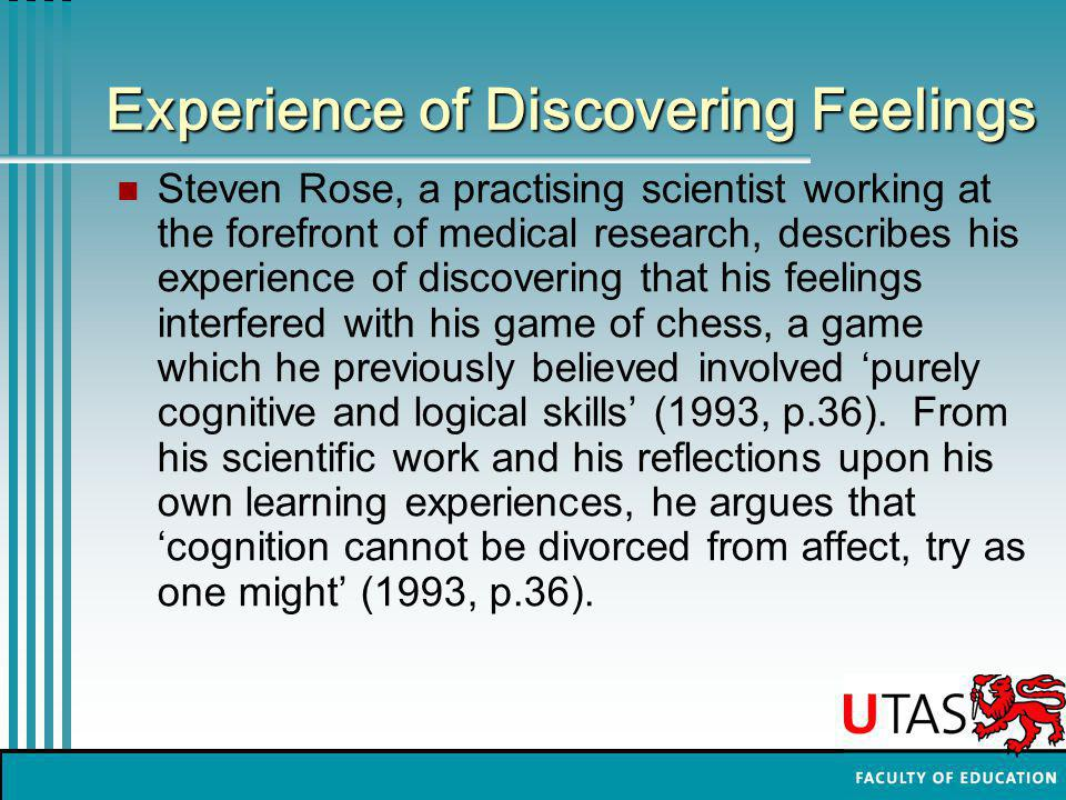 Experience of Discovering Feelings Steven Rose, a practising scientist working at the forefront of medical research, describes his experience of discovering that his feelings interfered with his game of chess, a game which he previously believed involved 'purely cognitive and logical skills' (1993, p.36).