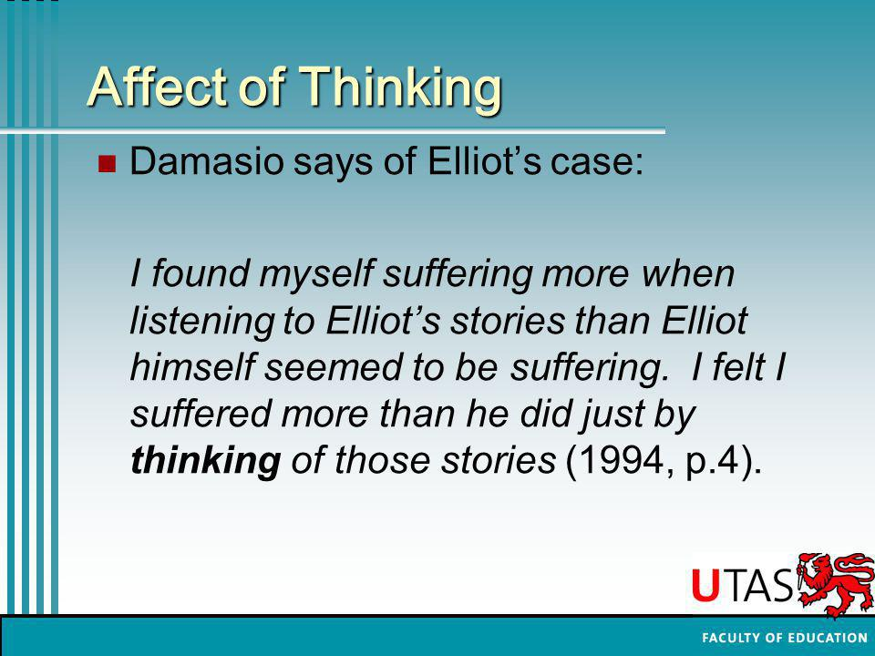 Affect of Thinking Damasio says of Elliot's case: I found myself suffering more when listening to Elliot's stories than Elliot himself seemed to be suffering.