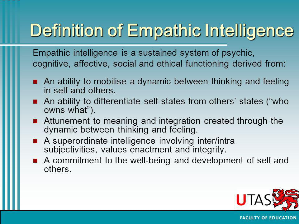 Definition of Empathic Intelligence Empathic intelligence is a sustained system of psychic, cognitive, affective, social and ethical functioning derived from: An ability to mobilise a dynamic between thinking and feeling in self and others.