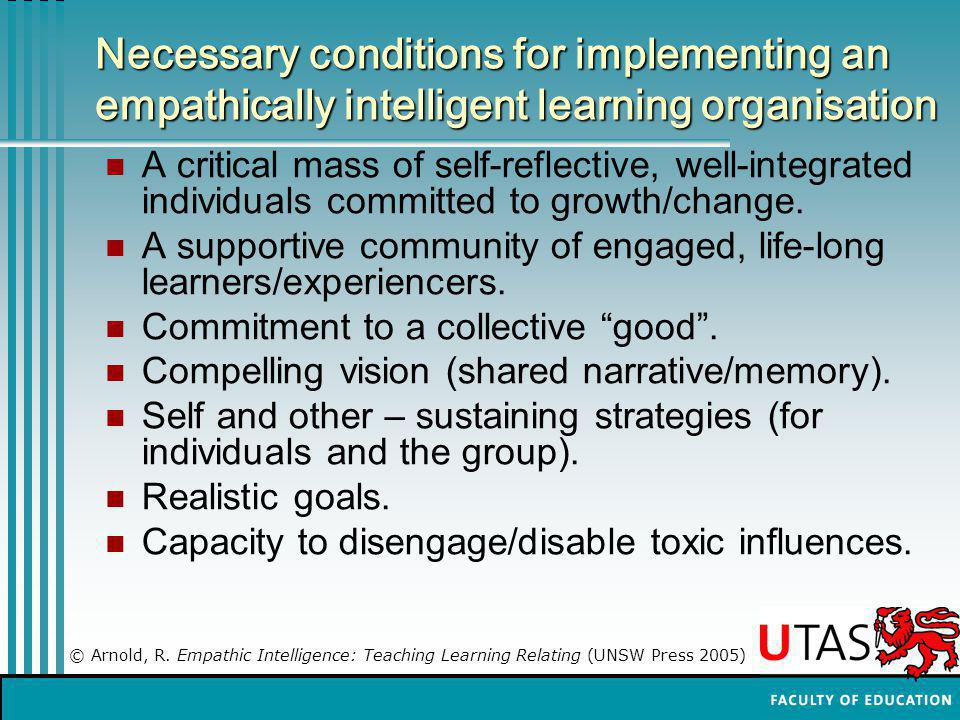 Necessary conditions for implementing an empathically intelligent learning organisation A critical mass of self-reflective, well-integrated individuals committed to growth/change.