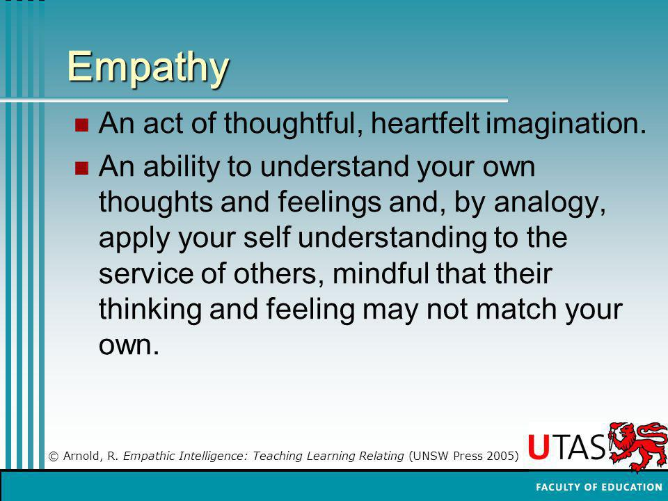 Empathy An act of thoughtful, heartfelt imagination.