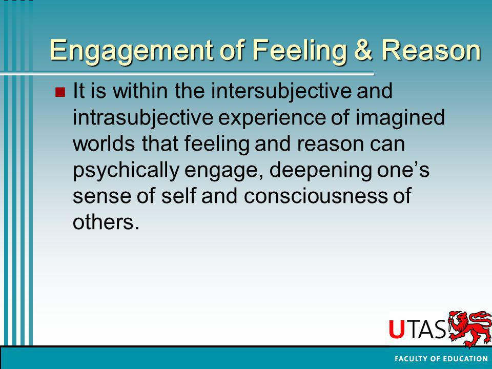 Engagement of Feeling & Reason It is within the intersubjective and intrasubjective experience of imagined worlds that feeling and reason can psychica