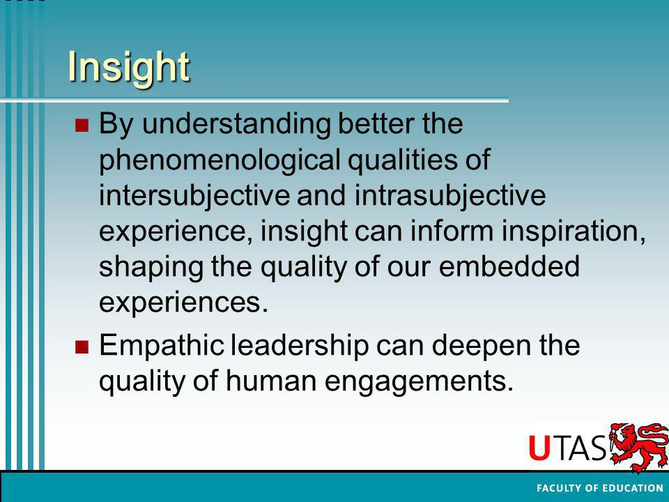 Insight By understanding better the phenomenological qualities of intersubjective and intrasubjective experience, insight can inform inspiration, shaping the quality of our embedded experiences.