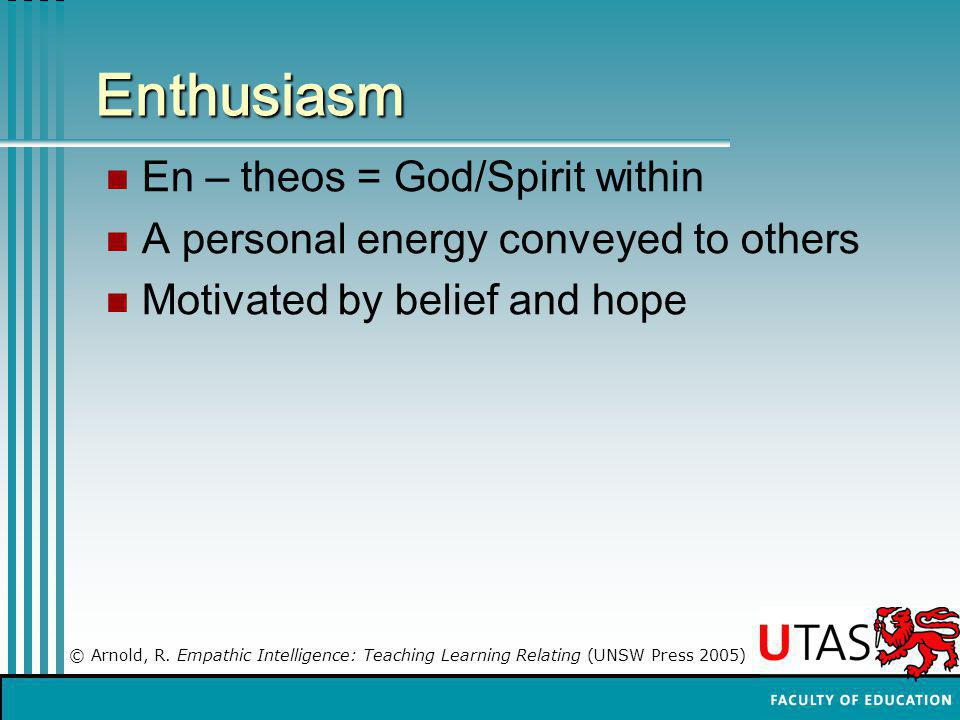 Enthusiasm En – theos = God/Spirit within A personal energy conveyed to others Motivated by belief and hope © Arnold, R. Empathic Intelligence: Teachi