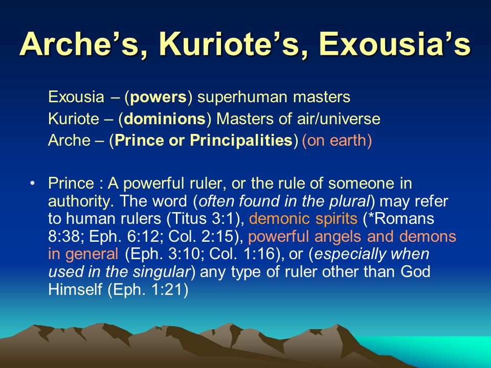 Arche's, Kuriote's, Exousia's Exousia – (powers) superhuman masters Kuriote – (dominions) Masters of air/universe Arche – (Prince or Principalities) (on earth) Prince : A powerful ruler, or the rule of someone in authority.