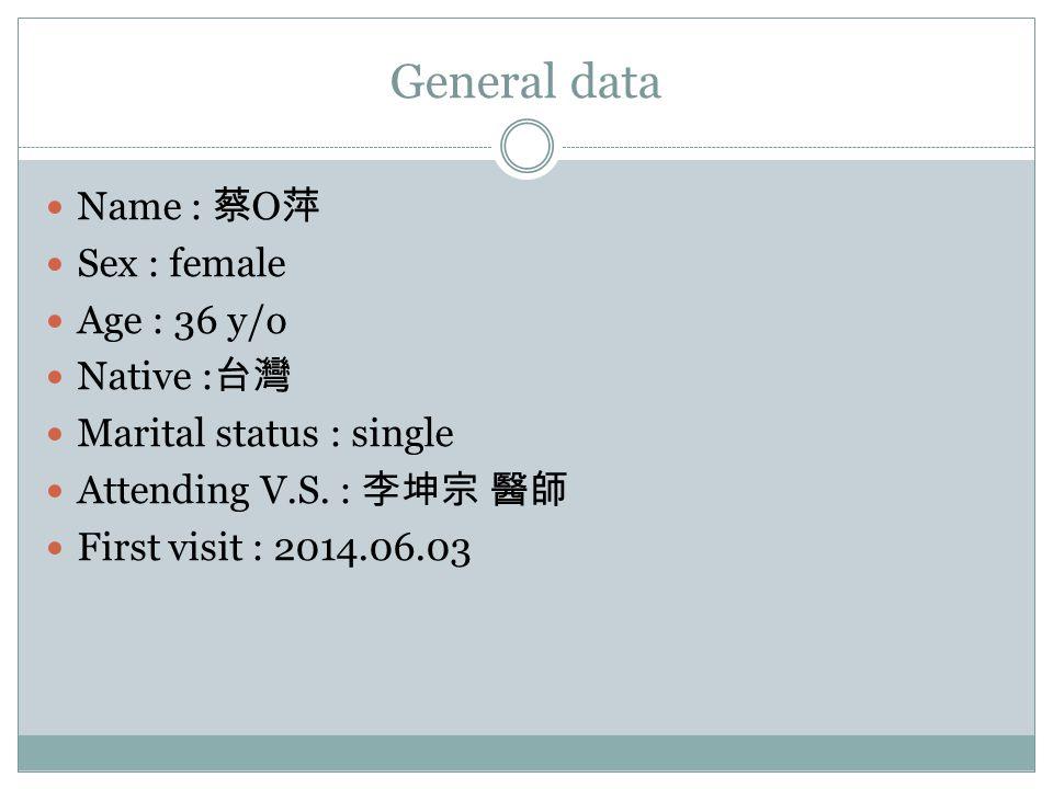 General data Name : 蔡 O 萍 Sex : female Age : 36 y/o Native : 台灣 Marital status : single Attending V.S. : 李坤宗 醫師 First visit : 2014.06.03