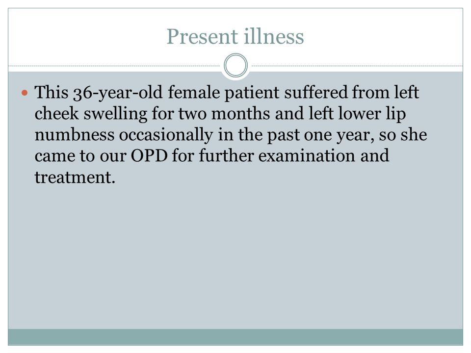 Present illness This 36-year-old female patient suffered from left cheek swelling for two months and left lower lip numbness occasionally in the past