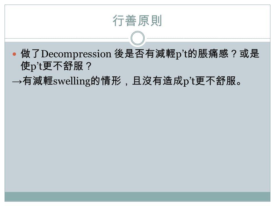 行善原則 做了 Decompression 後是否有減輕 p't 的脹痛感?或是 使 p't 更不舒服? → 有減輕 swelling 的情形,且沒有造成 p't 更不舒服。