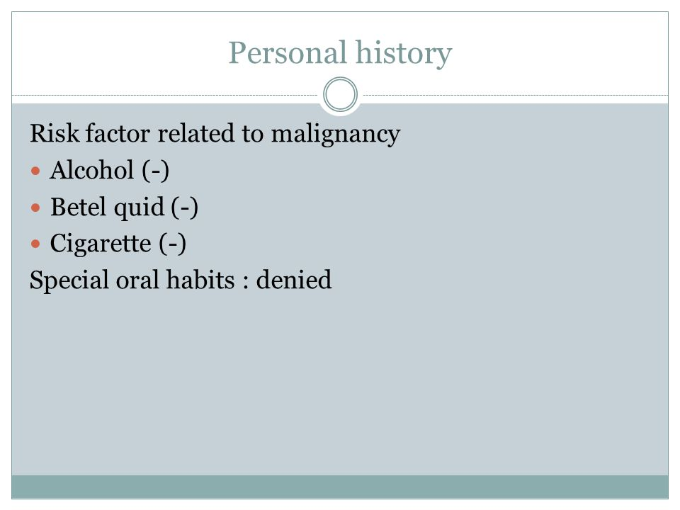 Personal history Risk factor related to malignancy Alcohol (-) Betel quid (-) Cigarette (-) Special oral habits : denied