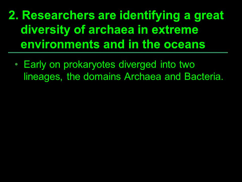 Early on prokaryotes diverged into two lineages, the domains Archaea and Bacteria. 2. Researchers are identifying a great diversity of archaea in extr