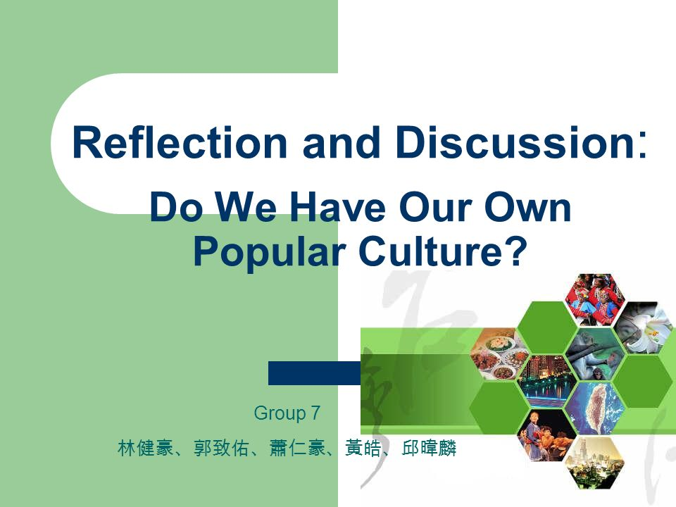 Reflection and Discussion : Do We Have Our Own Popular Culture Group 7 林健豪、郭致佑、蕭仁豪、黃皓、邱暐麟