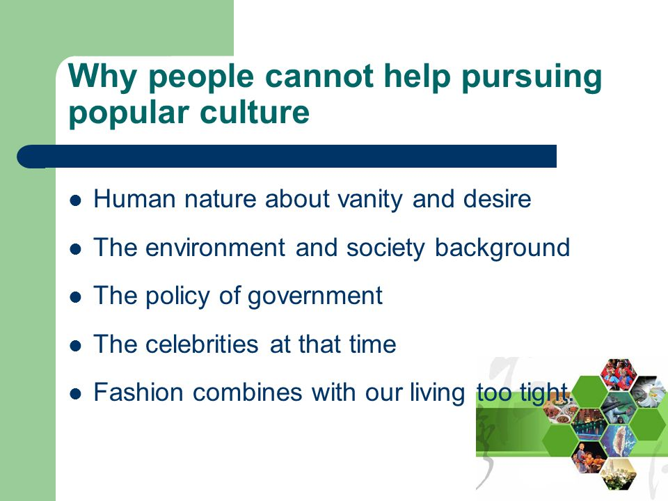 Why people cannot help pursuing popular culture Human nature about vanity and desire The environment and society background The policy of government The celebrities at that time Fashion combines with our living too tight.