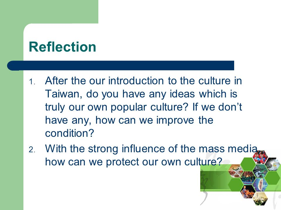 Reflection 1. After the our introduction to the culture in Taiwan, do you have any ideas which is truly our own popular culture? If we don't have any,