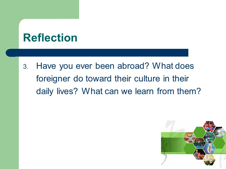 Reflection 3. Have you ever been abroad? What does foreigner do toward their culture in their daily lives? What can we learn from them?