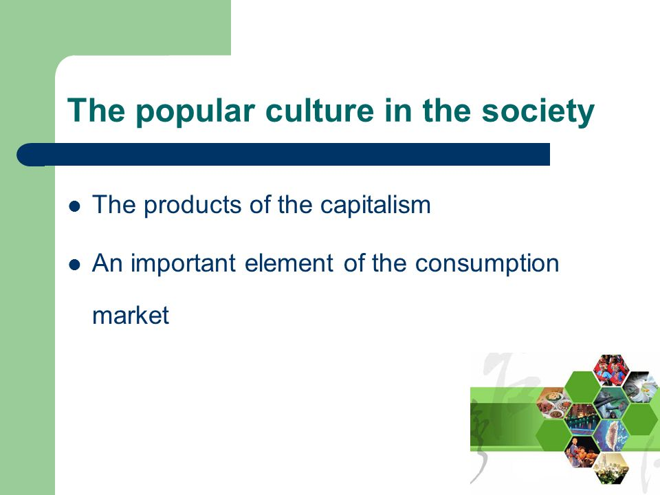 The popular culture in the society The products of the capitalism An important element of the consumption market