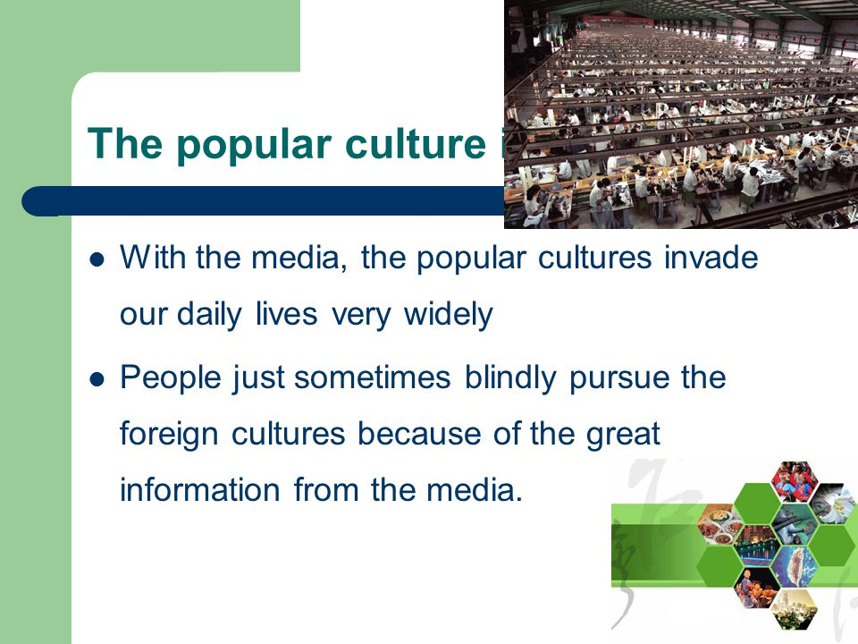 The popular culture in the society With the media, the popular cultures invade our daily lives very widely People just sometimes blindly pursue the foreign cultures because of the great information from the media.