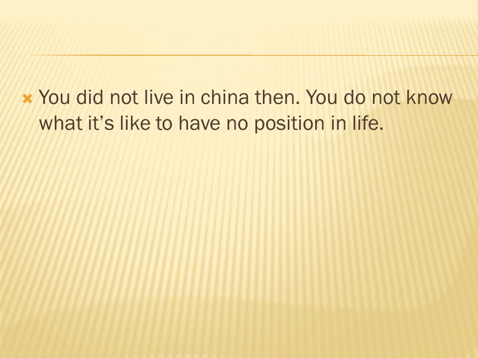  You did not live in china then. You do not know what it's like to have no position in life.