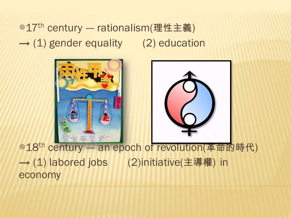 ◎ 17 th century --- rationalism( 理性主義 ) → (1) gender equality (2) education ◎ 18 th century --- an epoch of revolution( 革命的時代 ) → (1) labored jobs (2)initiative( 主導權 ) in economy
