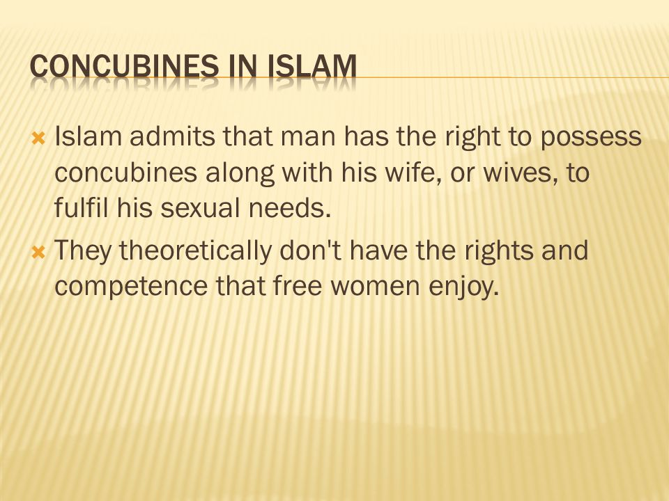  Islam admits that man has the right to possess concubines along with his wife, or wives, to fulfil his sexual needs.