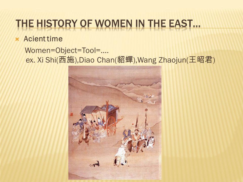  Acient time Women=Object=Tool=.... ex. Xi Shi( 西施 ),Diao Chan( 貂蟬 ),Wang Zhaojun( 王昭君 )