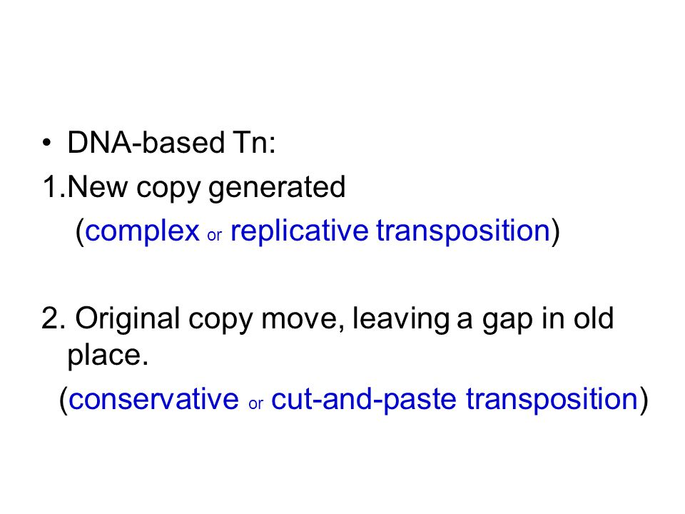 DNA-based Tn: 1.New copy generated (complex or replicative transposition) 2.