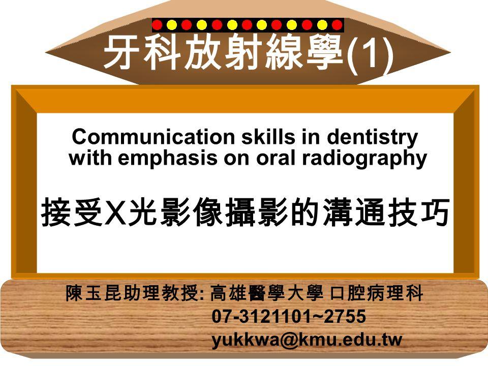 牙科放射線學 (1) 陳玉昆助理教授 : 高雄醫學大學 口腔病理科 07-3121101~2755 yukkwa@kmu.edu.tw Communication skills in dentistry with emphasis on oral radiography 接受 X 光影像攝影的溝通技