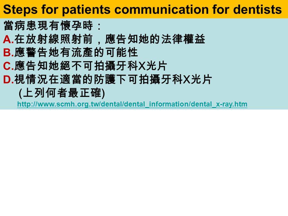 當病患現有懷孕時: A. 在放射線照射前,應告知她的法律權益 B. 應警告她有流產的可能性 C. 應告知她絕不可拍攝牙科 X 光片 D. 視情況在適當的防護下可拍攝牙科 X 光片 ( 上列何者最正確 ) http://www.scmh.org.tw/dental/dental_information