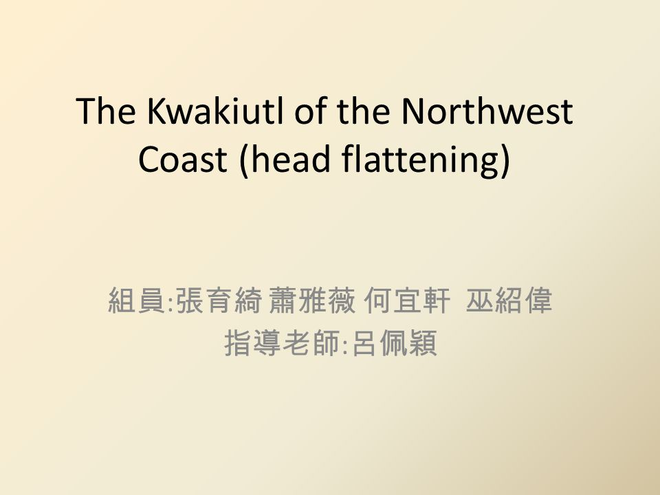 The Kwakiutl of the Northwest Coast (head flattening) 組員 : 張育綺 蕭雅薇 何宜軒 巫紹偉 指導老師 : 呂佩穎
