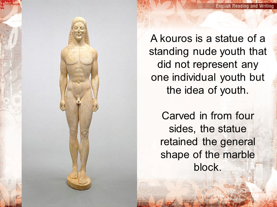 A kouros is a statue of a standing nude youth that did not represent any one individual youth but the idea of youth. Carved in from four sides, the st