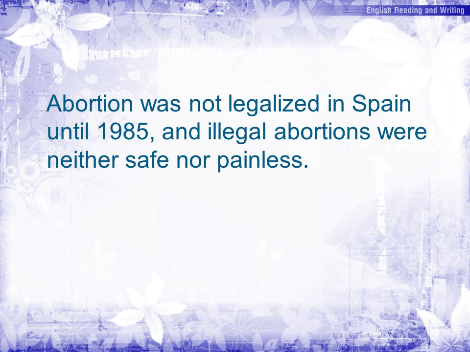 Abortion was not legalized in Spain until 1985, and illegal abortions were neither safe nor painless.