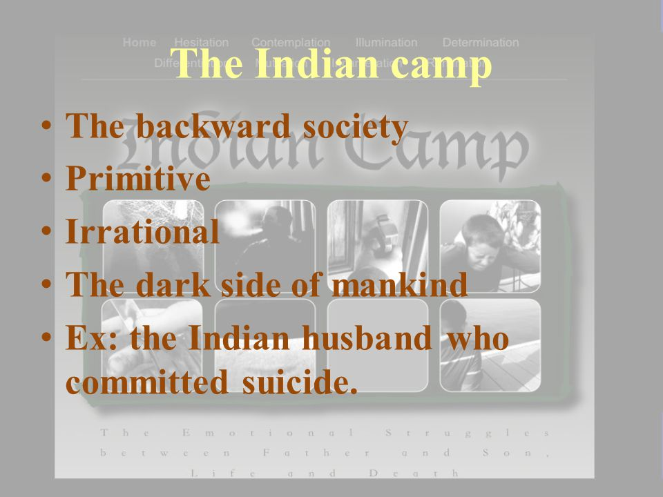 The Indian camp The backward society Primitive Irrational The dark side of mankind Ex: the Indian husband who committed suicide.