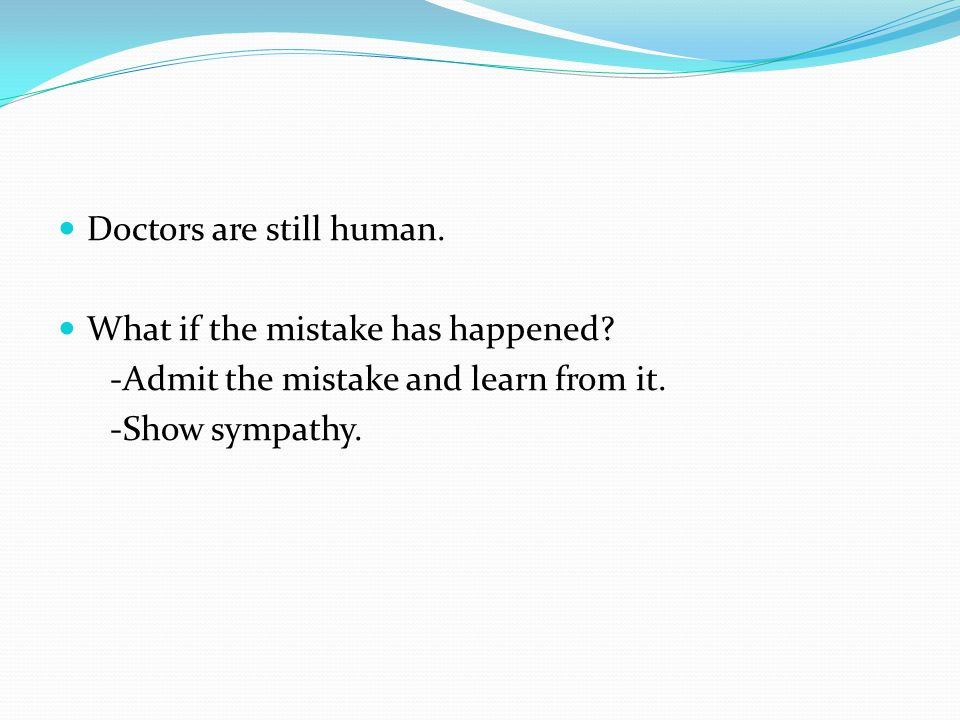 Doctors are still human. What if the mistake has happened.