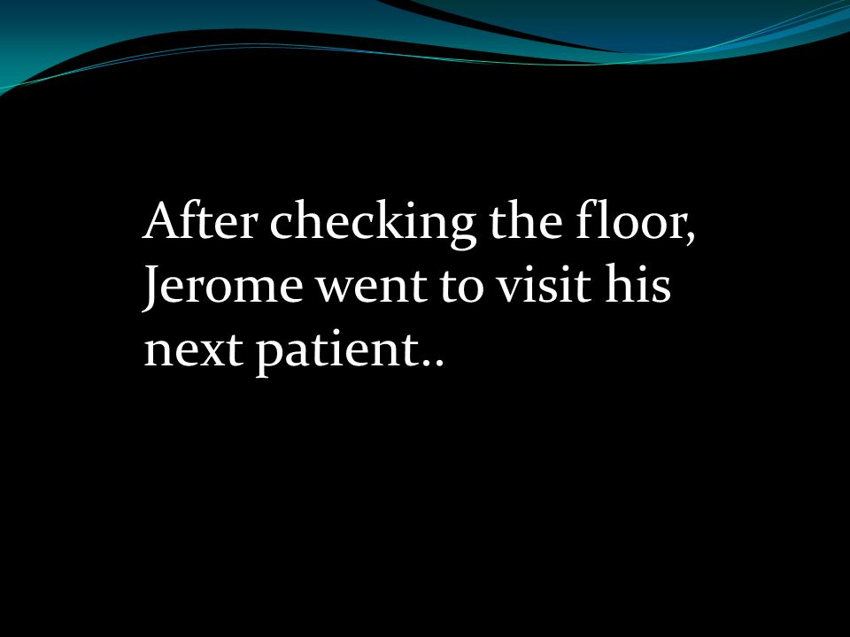 After checking the floor, Jerome went to visit his next patient..