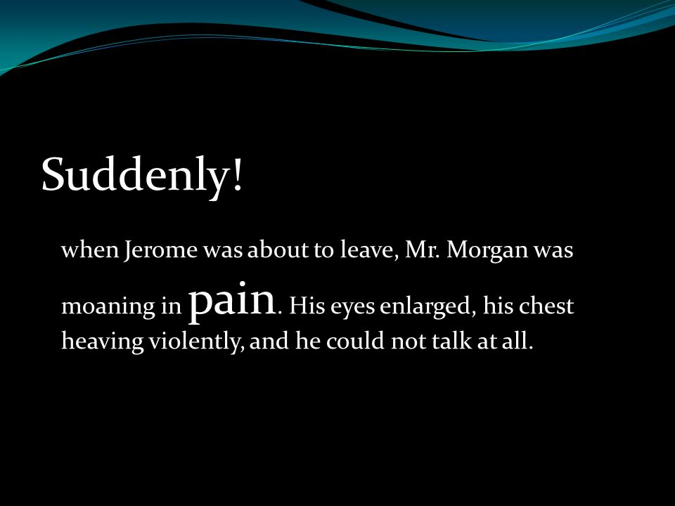 Suddenly. when Jerome was about to leave, Mr. Morgan was moaning in pain.