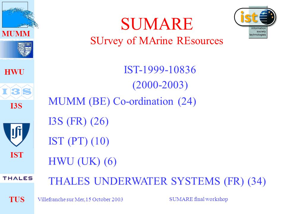HWU I3S IST TUS MUMM Villefranche sur Mer,15 October 2003 SUMARE final workshop SUMARE SUrvey of MArine REsources IST ( ) MUMM (BE) Co-ordination (24) I3S (FR) (26) IST (PT) (10) HWU (UK) (6) THALES UNDERWATER SYSTEMS (FR) (34)