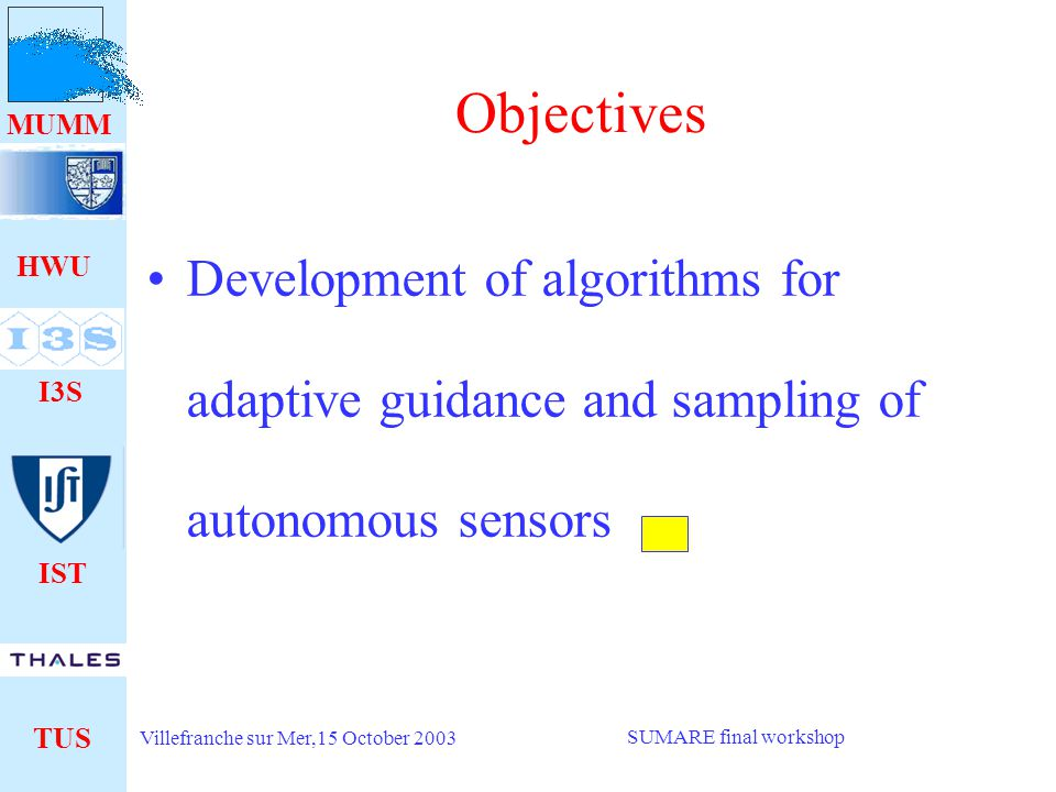 HWU I3S IST TUS MUMM Villefranche sur Mer,15 October 2003 SUMARE final workshop Objectives Development of algorithms for adaptive guidance and sampling of autonomous sensors
