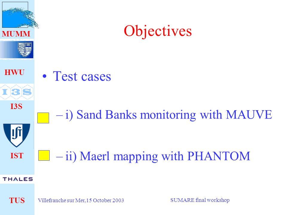 HWU I3S IST TUS MUMM Villefranche sur Mer,15 October 2003 SUMARE final workshop Objectives Test cases –i) Sand Banks monitoring with MAUVE –ii) Maerl mapping with PHANTOM