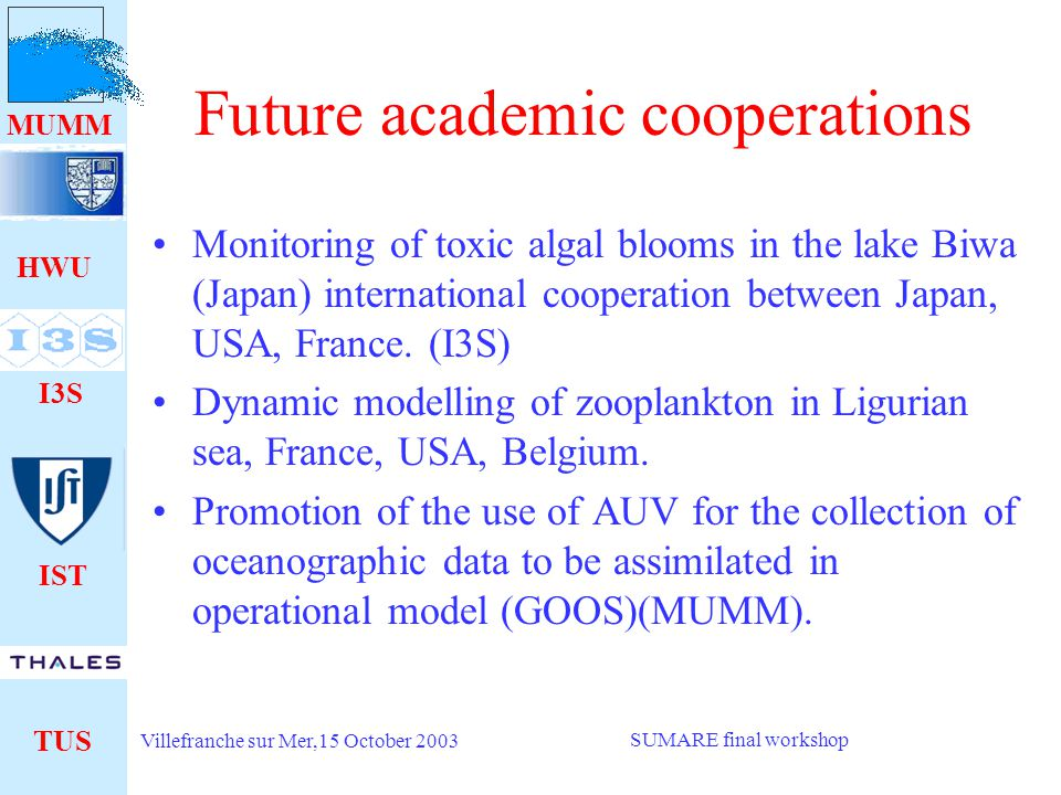 HWU I3S IST TUS MUMM Villefranche sur Mer,15 October 2003 SUMARE final workshop Vision of the industrial partner (TUS) on the TIP -TUS and its Partners pursue a knowledge acquisition strategy on AUV since 10 years -SUMARE results complement those obtained through many years of self funded R&D and several domestic and European cooperation programs.