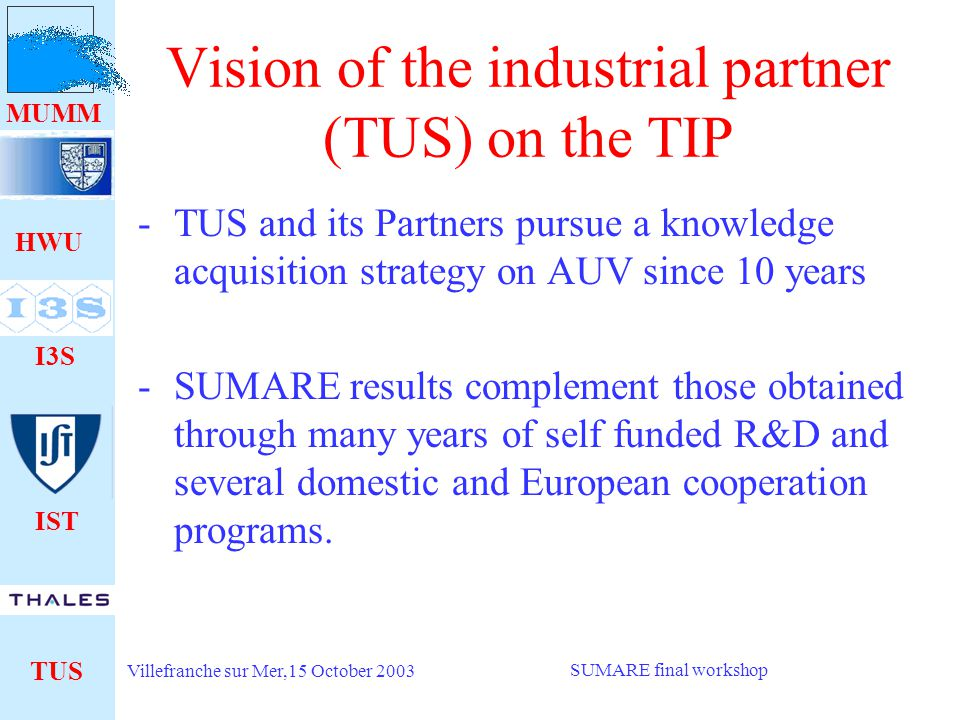 HWU I3S IST TUS MUMM Villefranche sur Mer,15 October 2003 SUMARE final workshop Vision of the industrial partner (TUS) on the TIP -TUS has now re-focused on military applications of AUV: -Mostly MINE WARFARE -Rapid Environment Assessment -Lauching from submarines to escort convoys