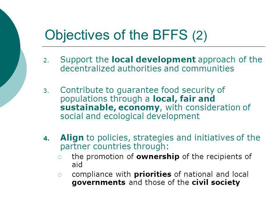 Special Characteristics of the BFFS  Governed by a specific law  Multi-year, stable and predictable budget: 250 Mio € - donations of the National Lottery (17,3 Mio/year)  Large involvement of the Belgian Parliament with the monitoring and control of the Fund  Multidimensional approach  Execution through existing partners and channels (Belgian Technical Cooperation, Belgian NGO's, UN- organizations) working together within the framework of a program coordinated under the authority of the partner country  Long-term programs: 5 years renewable The approach of the BFFS is specific to the Belgian cooperation: Pilot approach (laboratory)