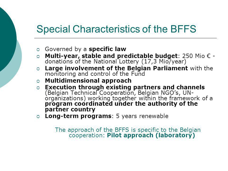 Special Characteristics of the BFFS  Governed by a specific law  Multi-year, stable and predictable budget: 250 Mio € - donations of the National Lottery (17,3 Mio/year)  Large involvement of the Belgian Parliament with the monitoring and control of the Fund  Multidimensional approach  Execution through existing partners and channels (Belgian Technical Cooperation, Belgian NGO's, UN- organizations) working together within the framework of a program coordinated under the authority of the partner country  Long-term programs: 5 years renewable The approach of the BFFS is specific to the Belgian cooperation: Pilot approach (laboratory)