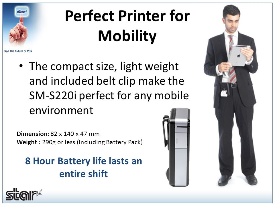 Perfect Printer for Mobility The compact size, light weight and included belt clip make the SM-S220i perfect for any mobile environment Dimension: 82 x 140 x 47 mm Weight : 290g or less (Including Battery Pack) 8 Hour Battery life lasts an entire shift