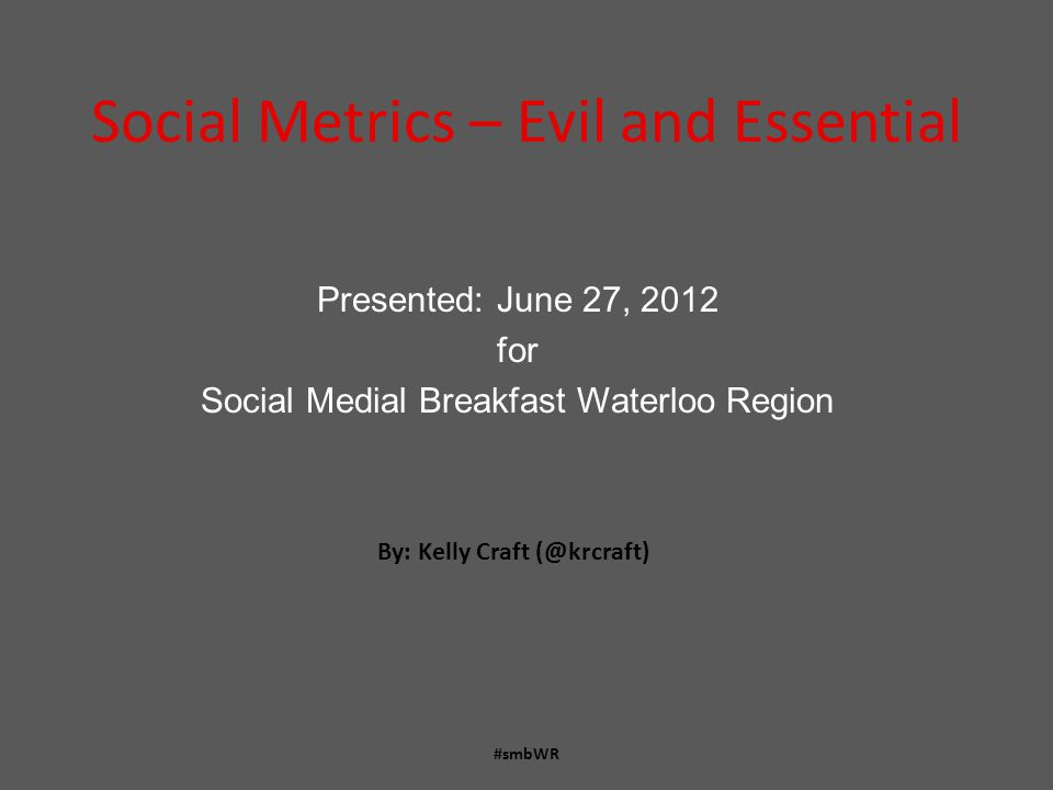 Social Metrics – Evil and Essential Presented: June 27, 2012 for Social Medial Breakfast Waterloo Region #smbWR By: Kelly Craft (@krcraft)